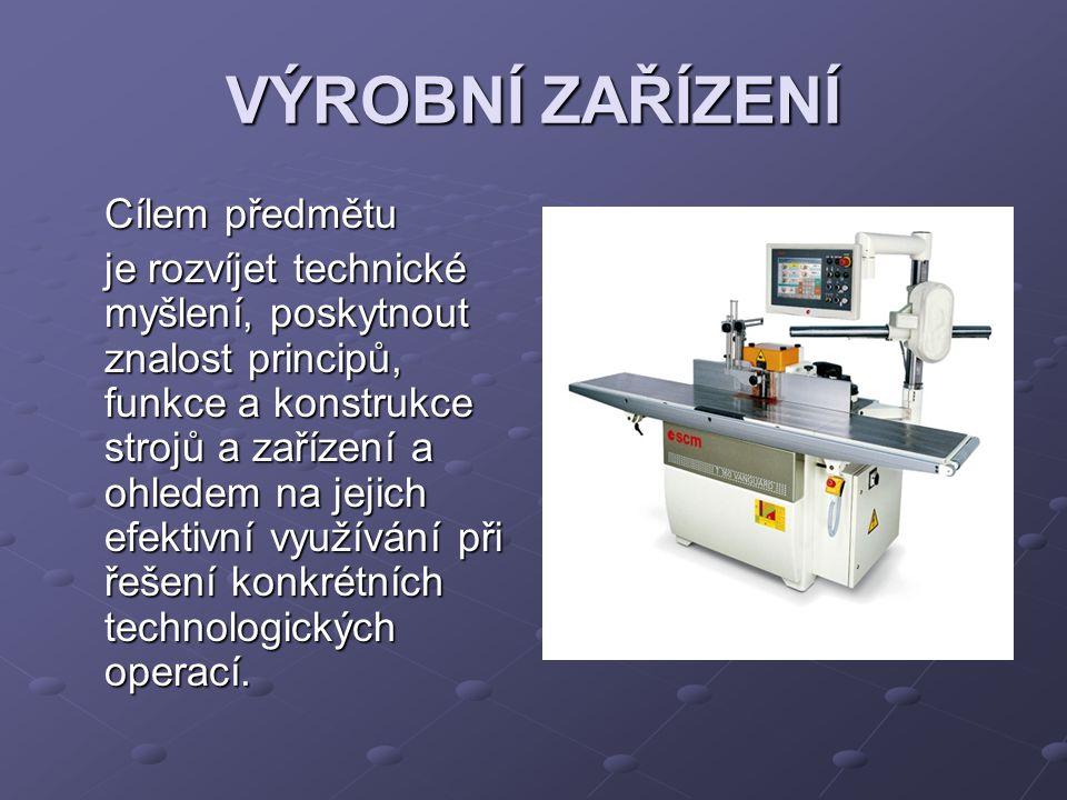 VÝROBNÍ ZAŘÍZENÍ Cílem předmětu je rozvíjet technické myšlení, poskytnout znalost principů, funkce a konstrukce strojů a zařízení a ohledem na jejich
