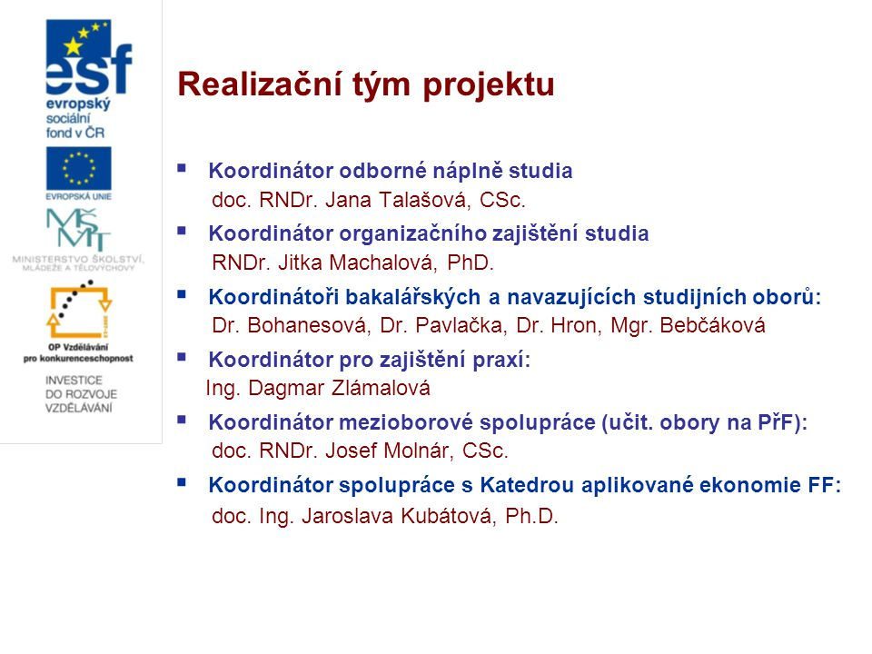 Realizační tým projektu  Koordinátor odborné náplně studia doc. RNDr. Jana Talašová, CSc.  Koordinátor organizačního zajištění studia RNDr. Jitka Ma
