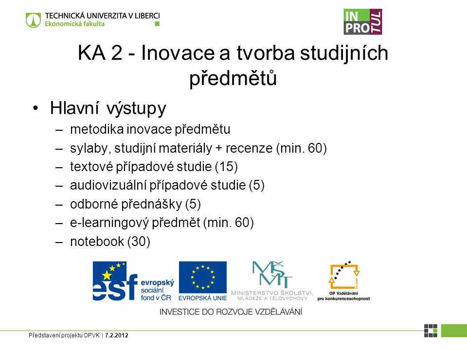 Představení projektu OPVK | 7.2.2012 KA 2 - Inovace a tvorba studijních předmětů Hlavní výstupy –metodika inovace předmětu –sylaby, studijní materiály + recenze (min.