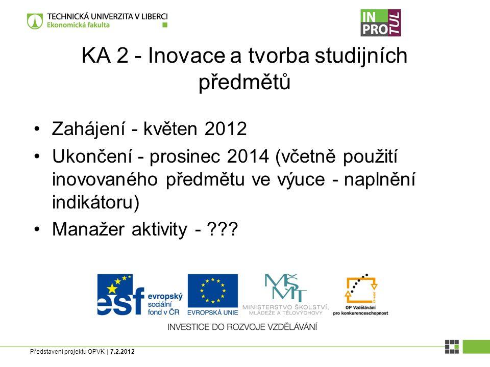 Představení projektu OPVK | 7.2.2012 KA 2 - Inovace a tvorba studijních předmětů Zahájení - květen 2012 Ukončení - prosinec 2014 (včetně použití inovovaného předmětu ve výuce - naplnění indikátoru) Manažer aktivity - ???
