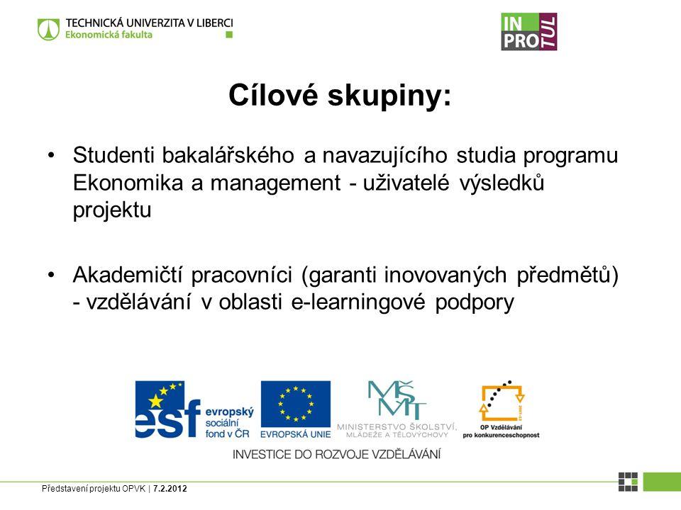 Představení projektu OPVK | 7.2.2012 Cílové skupiny: Studenti bakalářského a navazujícího studia programu Ekonomika a management - uživatelé výsledků projektu Akademičtí pracovníci (garanti inovovaných předmětů) - vzdělávání v oblasti e-learningové podpory