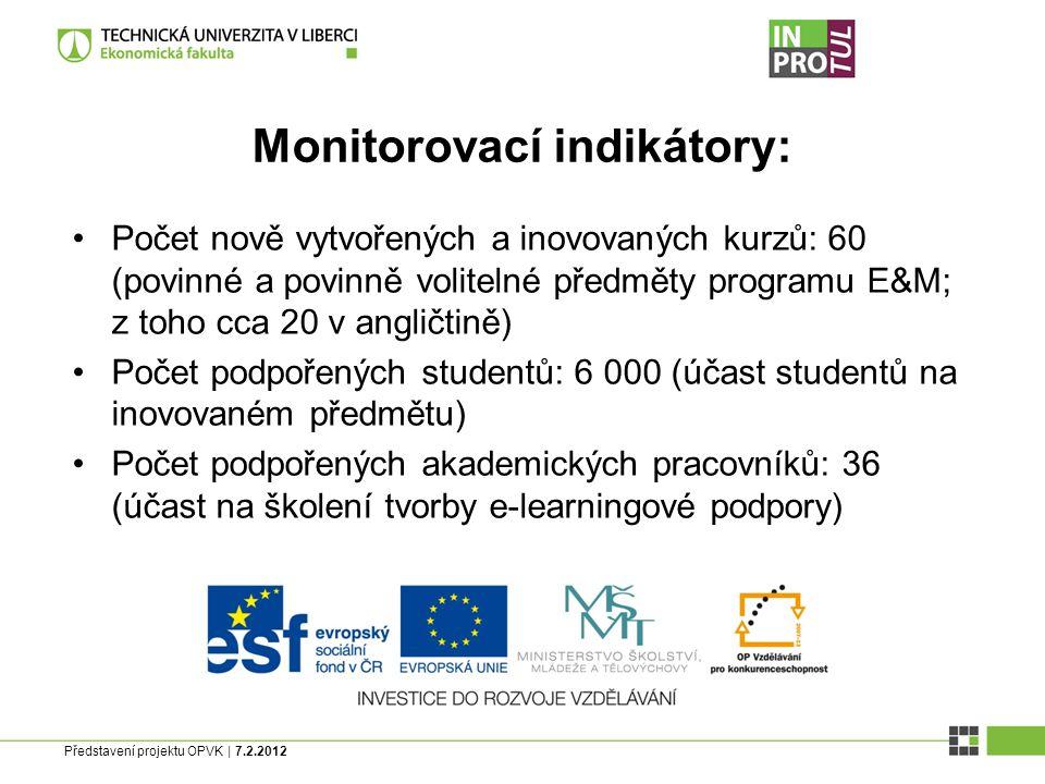 Představení projektu OPVK | 7.2.2012 Monitorovací indikátory: Počet nově vytvořených a inovovaných kurzů: 60 (povinné a povinně volitelné předměty programu E&M; z toho cca 20 v angličtině) Počet podpořených studentů: 6 000 (účast studentů na inovovaném předmětu) Počet podpořených akademických pracovníků: 36 (účast na školení tvorby e-learningové podpory)