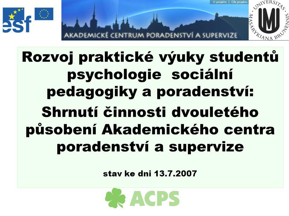 Rozvoj praktické výuky studentů psychologie sociální pedagogiky a poradenství: Shrnutí činnosti dvouletého působení Akademického centra poradenství a supervize stav ke dni 13.7.2007