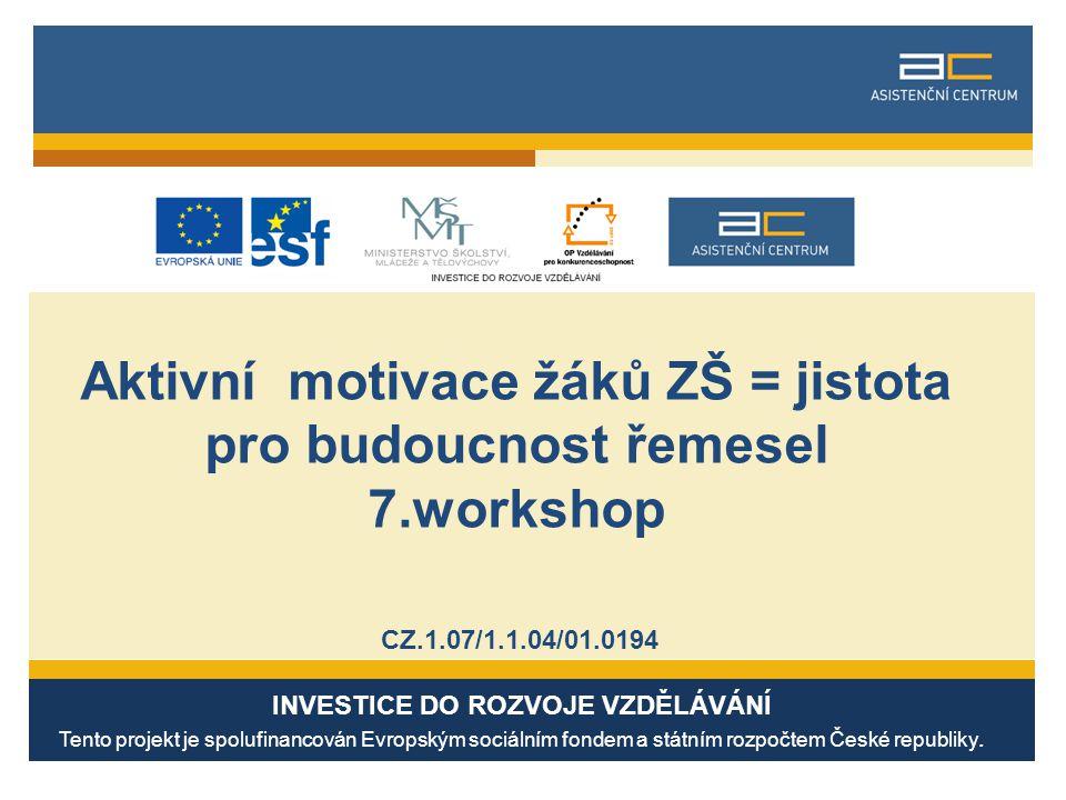 Aktivní motivace žáků ZŠ = jistota pro budoucnost řemesel 7.workshop CZ.1.07/1.1.04/01.0194 INVESTICE DO ROZVOJE VZDĚLÁVÁNÍ Tento projekt je spolufinancován Evropským sociálním fondem a státním rozpočtem České republiky.
