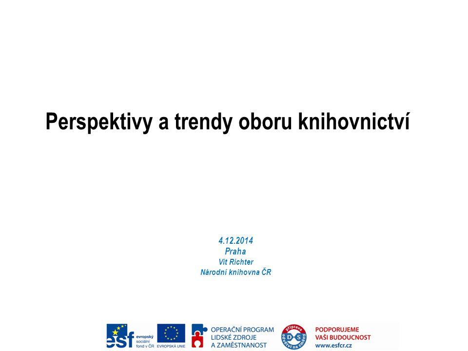 Perspektivy a trendy oboru knihovnictví 4.12.2014 Praha Vít Richter Národní knihovna ČR
