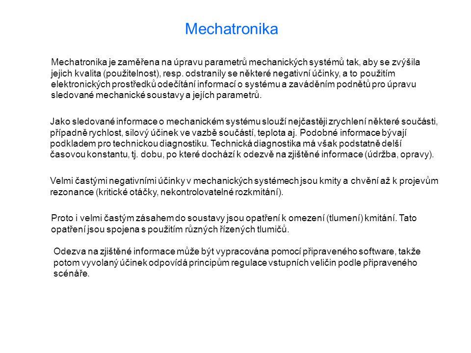 Mechatronika Mechatronika je zaměřena na úpravu parametrů mechanických systémů tak, aby se zvýšila jejich kvalita (použitelnost), resp. odstranily se