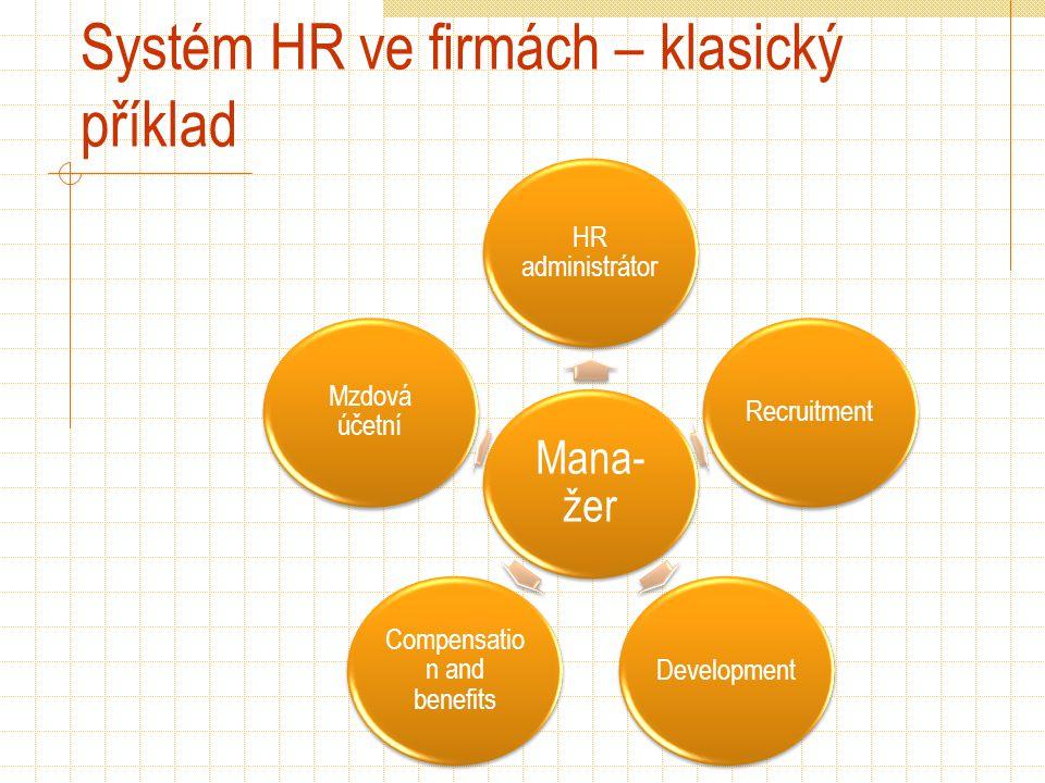 Systém HR ve firmách – klasický příklad Mana- žer HR administrátor RecruitmentDevelopment Compensatio n and benefits Mzdová účetní