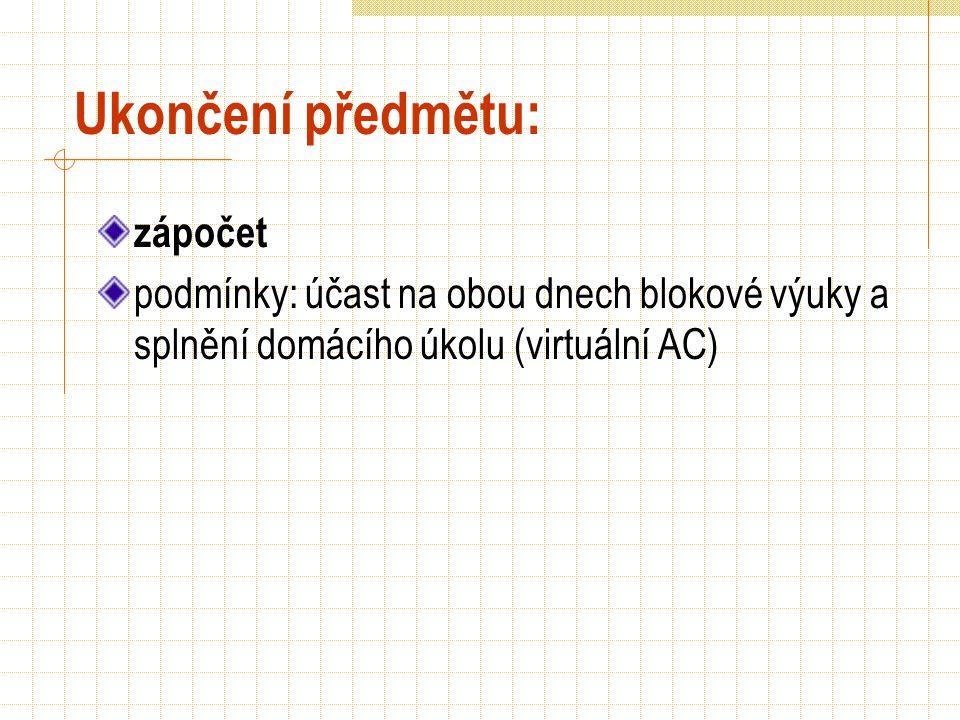 Ukončení předmětu: zápočet podmínky: účast na obou dnech blokové výuky a splnění domácího úkolu (virtuální AC)