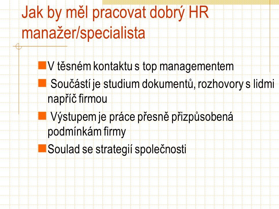 Jak by měl pracovat dobrý HR manažer/specialista V těsném kontaktu s top managementem Součástí je studium dokumentů, rozhovory s lidmi napříč firmou Výstupem je práce přesně přizpůsobená podmínkám firmy Soulad se strategií společnosti