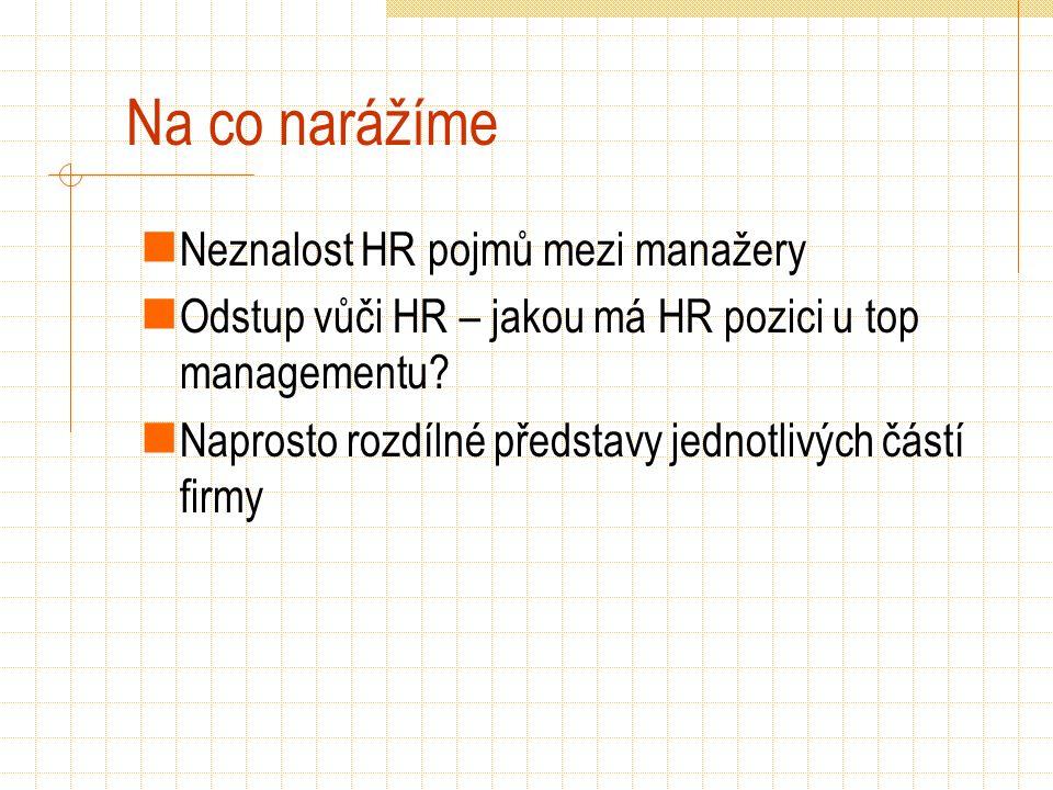 Na co narážíme Neznalost HR pojmů mezi manažery Odstup vůči HR – jakou má HR pozici u top managementu? Naprosto rozdílné představy jednotlivých částí