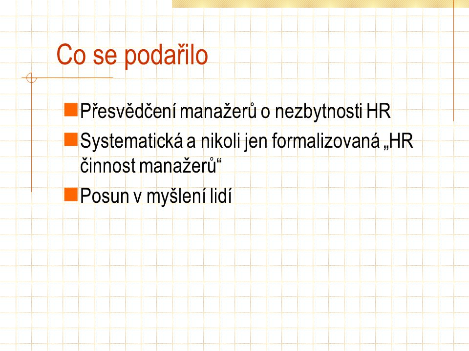 """Co se podařilo Přesvědčení manažerů o nezbytnosti HR Systematická a nikoli jen formalizovaná """"HR činnost manažerů"""" Posun v myšlení lidí"""