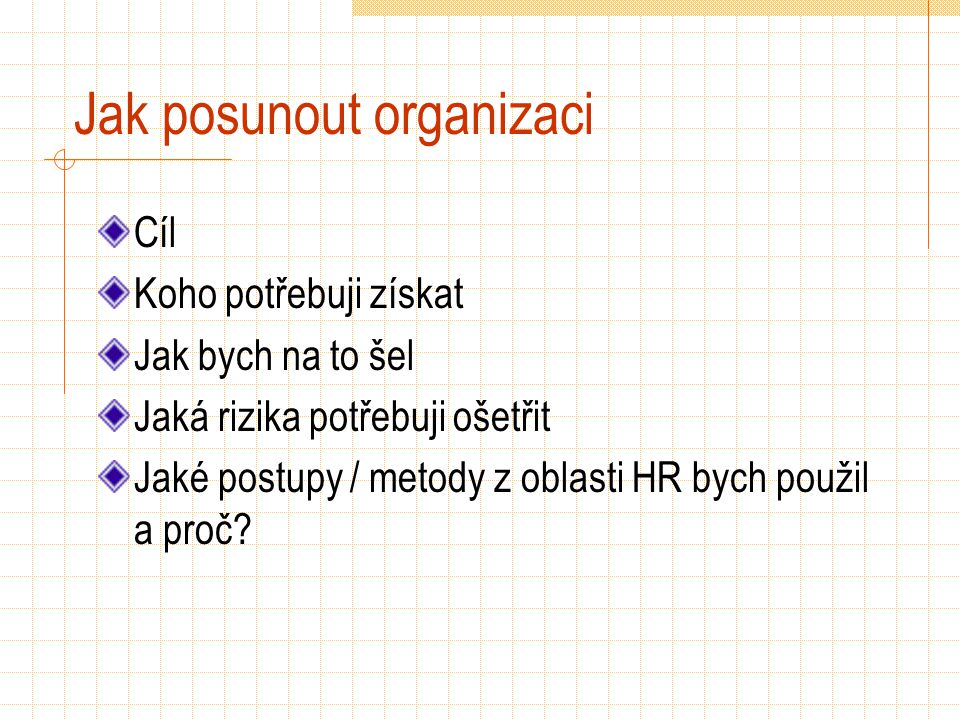 Jak posunout organizaci Cíl Koho potřebuji získat Jak bych na to šel Jaká rizika potřebuji ošetřit Jaké postupy / metody z oblasti HR bych použil a proč?