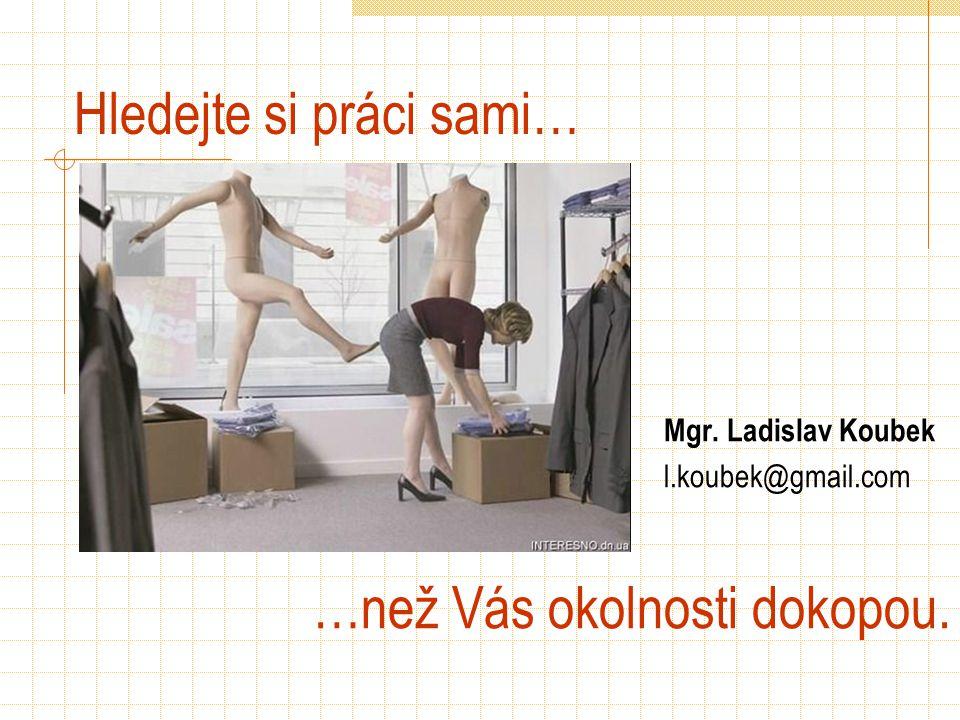 Hledejte si práci sami… …než Vás okolnosti dokopou. Mgr. Ladislav Koubek l.koubek@gmail.com