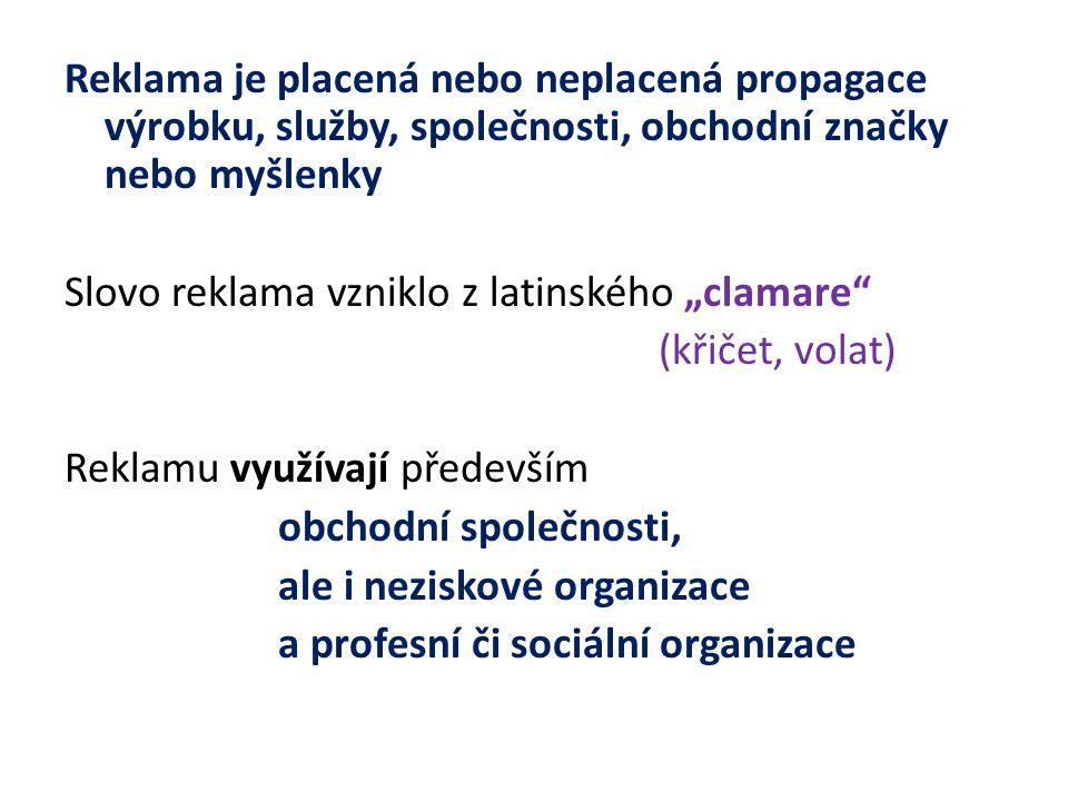 """Reklama je placená nebo neplacená propagace výrobku, služby, společnosti, obchodní značky nebo myšlenky Slovo reklama vzniklo z latinského """"clamare"""" ("""