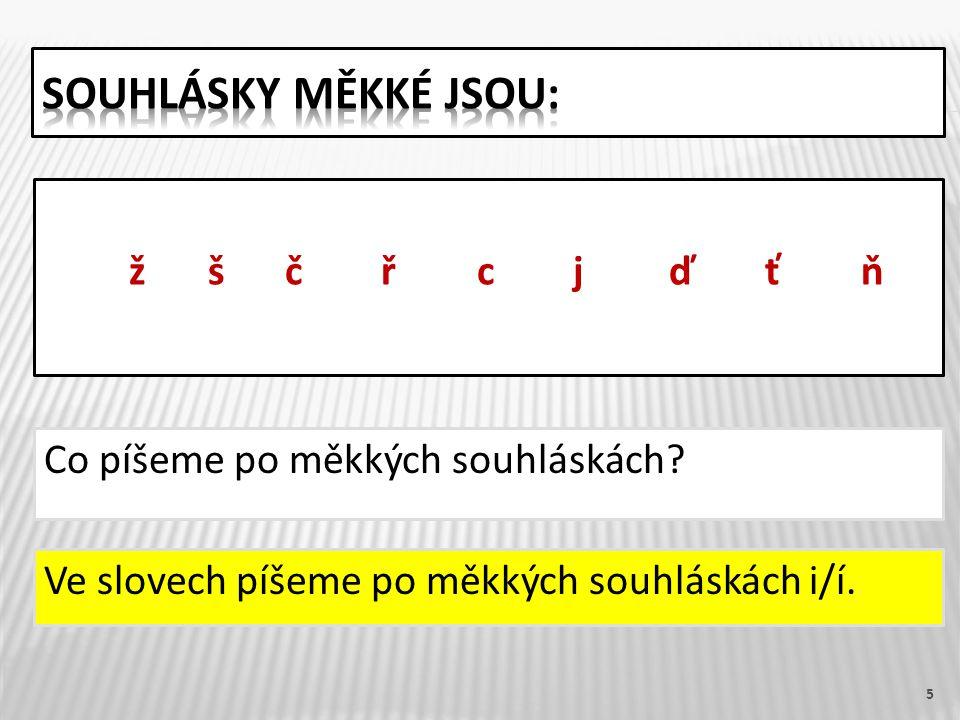 Co píšeme po měkkých souhláskách 5 ž ščřcjďťň Ve slovech píšeme po měkkých souhláskách i/í.