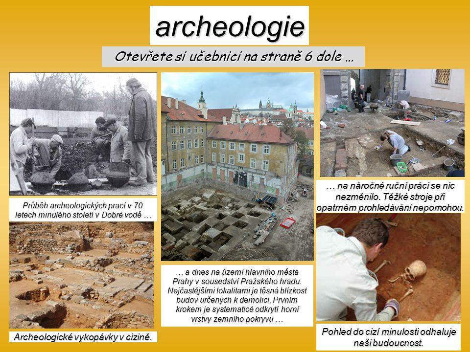 archeologie Otevřete si učebnici na straně 6 dole … Průběh archeologických prací v 70. letech minulého století v Dobré vodě … … a dnes na území hlavní