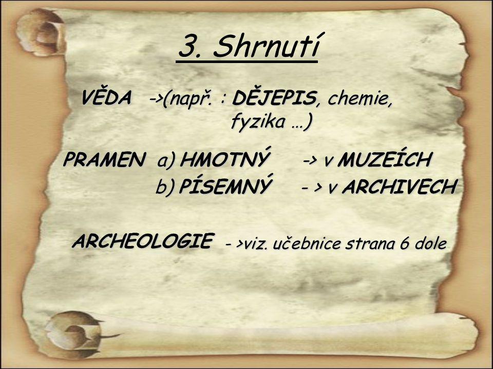 3. Shrnutí VĚDA ->(např. : DĚJEPIS, chemie, fyzika …) PRAMENa) HMOTNÝ-> v MUZEÍCH b) PÍSEMNÝ- > v ARCHIVECH ARCHEOLOGIE - >viz. učebnice strana 6 dole