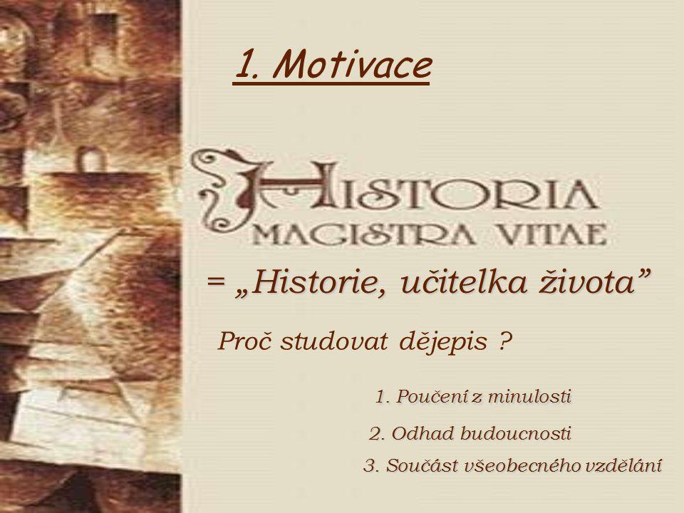 """1. Motivace = """"Historie, učitelka života"""" Proč studovat dějepis ? 1. Poučení z minulosti 2. Odhad budoucnosti 3. Součást všeobecného vzdělání"""