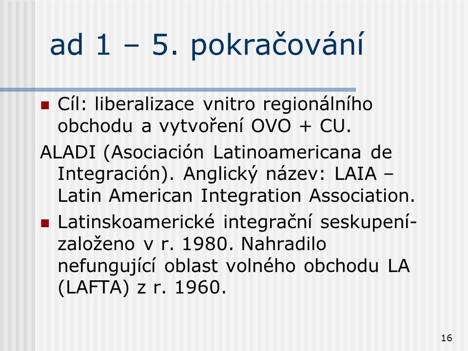 16 ad 1 – 5. pokračování Cíl: liberalizace vnitro regionálního obchodu a vytvoření OVO + CU.
