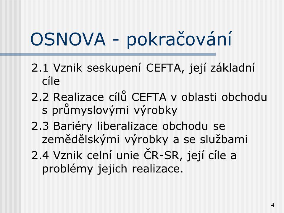 4 OSNOVA - pokračování 2.1 Vznik seskupení CEFTA, její základní cíle 2.2 Realizace cílů CEFTA v oblasti obchodu s průmyslovými výrobky 2.3 Bariéry liberalizace obchodu se zemědělskými výrobky a se službami 2.4 Vznik celní unie ČR-SR, její cíle a problémy jejich realizace.