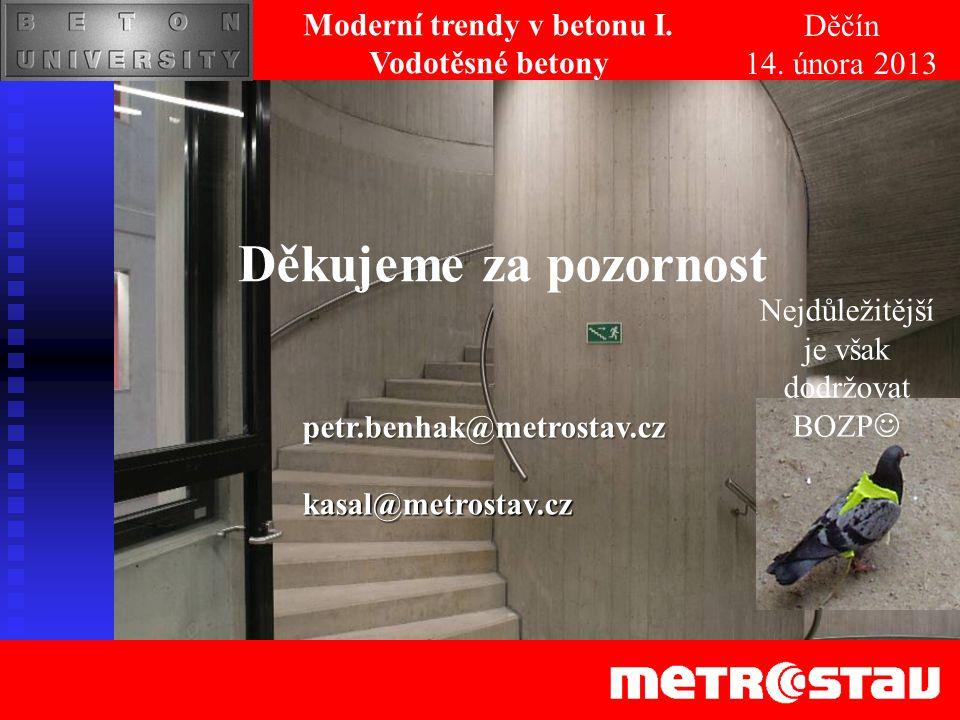 Děkujeme za pozornost Nejdůležitější je však dodržovat BOZP Děčín 14. února 2013 Moderní trendy v betonu I. Vodotěsné betonypetr.benhak@metrostav.czka