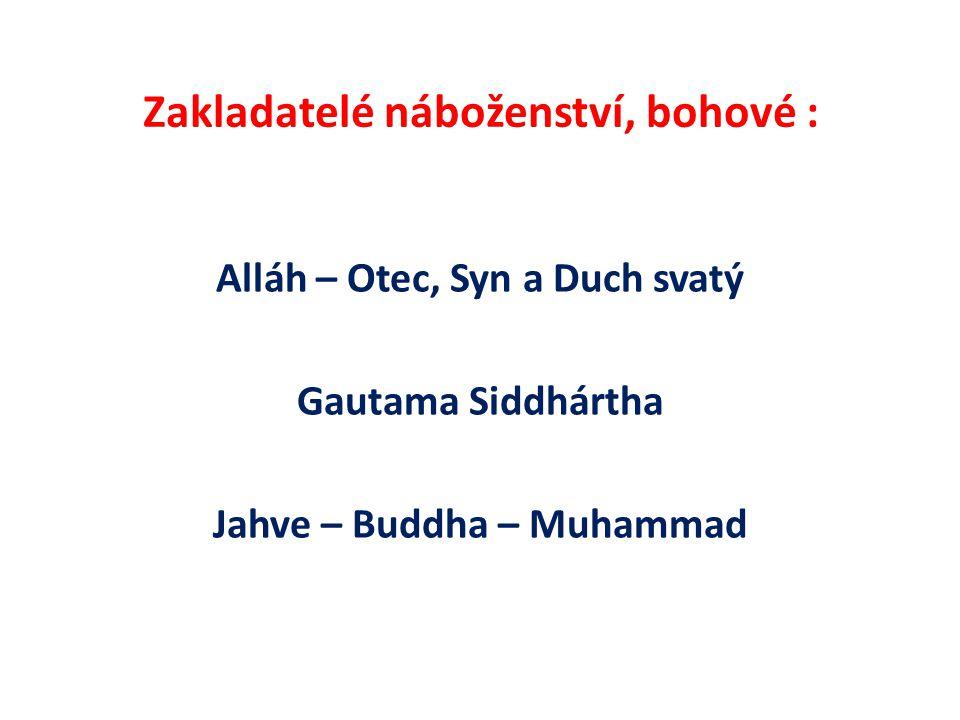 Zakladatelé náboženství, bohové : Alláh – Otec, Syn a Duch svatý Gautama Siddhártha Jahve – Buddha – Muhammad