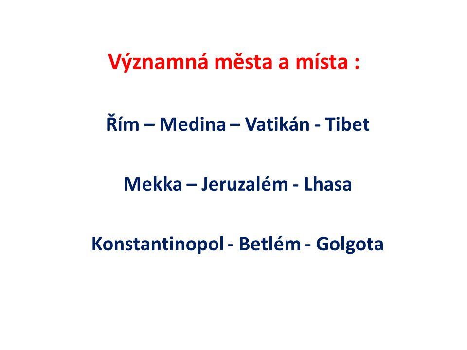 Významná města a místa : Řím – Medina – Vatikán - Tibet Mekka – Jeruzalém - Lhasa Konstantinopol - Betlém - Golgota