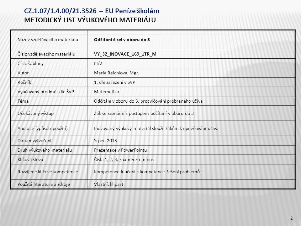 CZ.1.07/1.4.00/21.3526 – EU Peníze školám METODICKÝ LIST VÝUKOVÉHO MATERIÁLU Název vzdělávacího materiáluOdčítání čísel v oboru do 3 Číslo vzdělávacího materiáluVY_32_INOVACE_169_1TR_M Číslo šablonyIII/2 AutorMarie Reichlová, Mgr.
