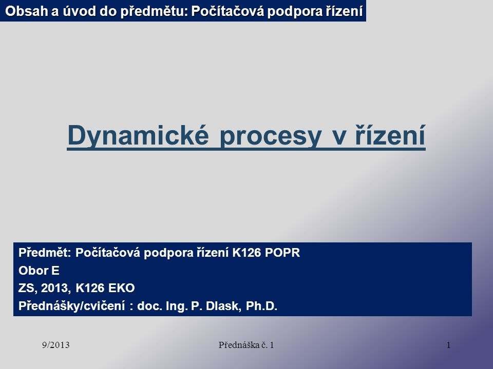 9/2013Přednáška č. 11 Dynamické procesy v řízení Předmět: Počítačová podpora řízení K126 POPR Obor E ZS, 2013, K126 EKO Přednášky/cvičení : doc. Ing.