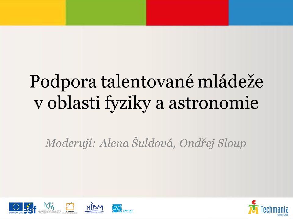 Podpora talentované mládeže v oblasti fyziky a astronomie Moderují: Alena Šuldová, Ondřej Sloup