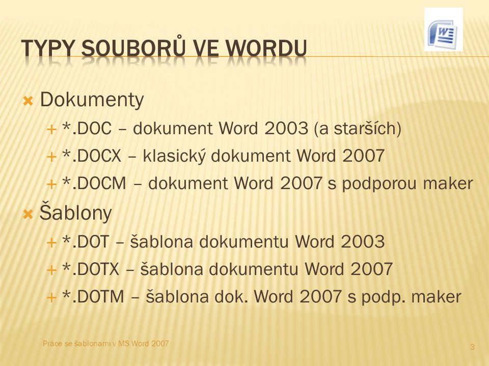  Dokumenty  *.DOC – dokument Word 2003 (a starších)  *.DOCX – klasický dokument Word 2007  *.DOCM – dokument Word 2007 s podporou maker  Šablony