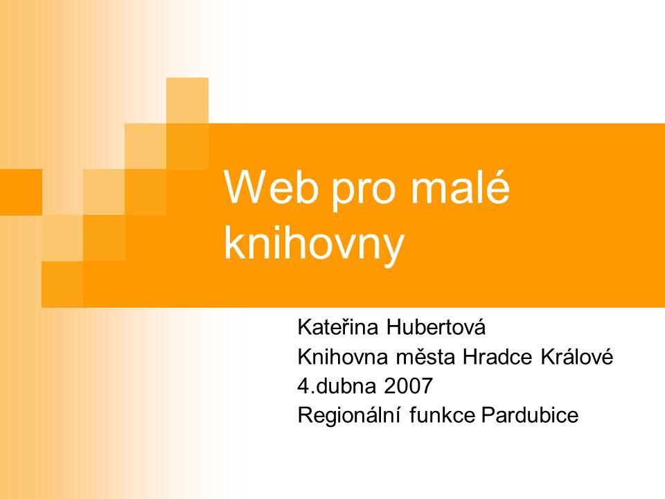 Web pro malé knihovny Kateřina Hubertová Knihovna města Hradce Králové 4.dubna 2007 Regionální funkce Pardubice