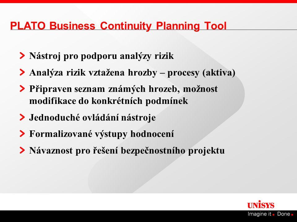 PLATO Business Continuity Planning Tool Nástroj pro podporu analýzy rizik Analýza rizik vztažena hrozby – procesy (aktiva) Připraven seznam známých hrozeb, možnost modifikace do konkrétních podmínek Jednoduché ovládání nástroje Formalizované výstupy hodnocení Návaznost pro řešení bezpečnostního projektu