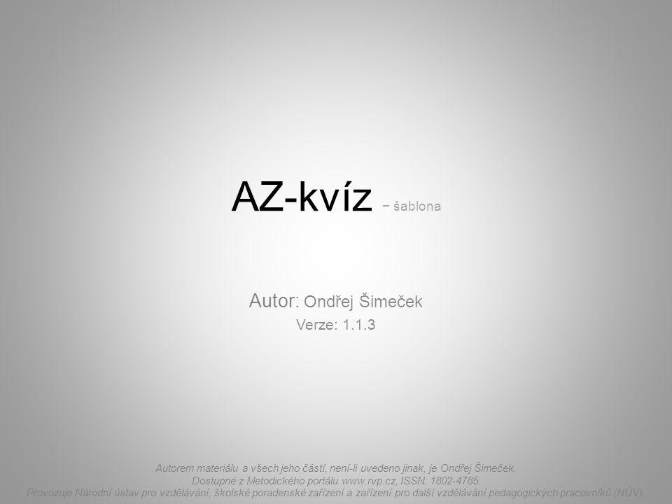 AZ-kvíz − šablona Autor: Ondřej Šimeček Verze: 1.1.3 Autorem materiálu a všech jeho částí, není-li uvedeno jinak, je Ondřej Šimeček. Dostupné z Metodi