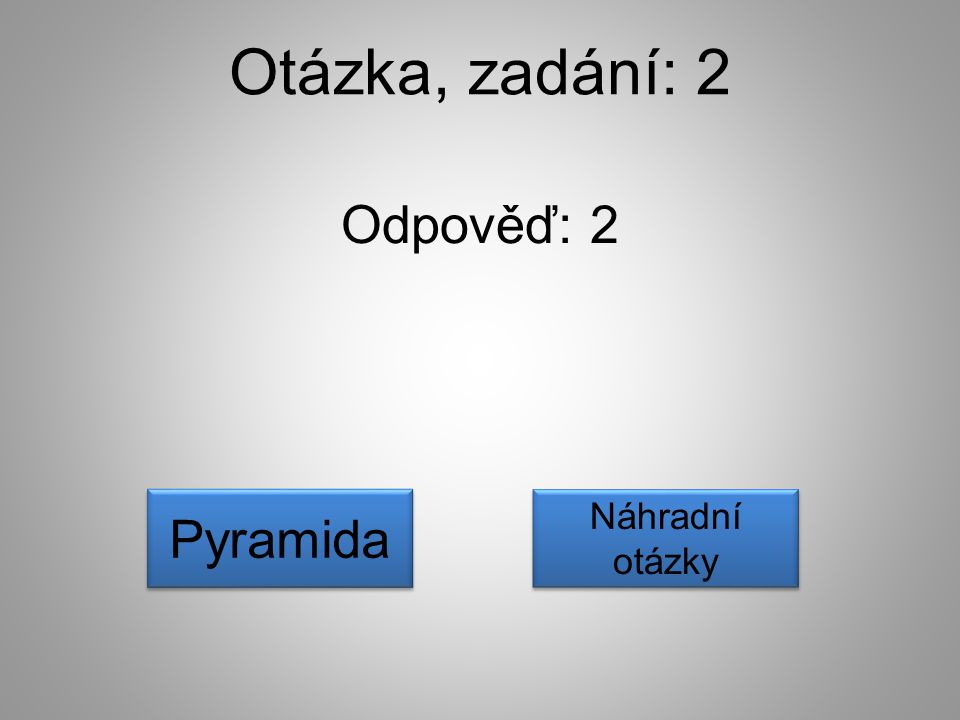 Otázka, zadání: 2 Odpověď: 2 Pyramida Náhradní otázky Náhradní otázky