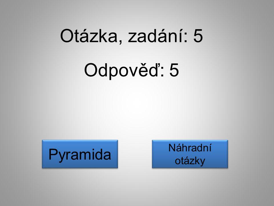 Otázka, zadání: 5 Odpověď: 5 Náhradní otázky Náhradní otázky Pyramida