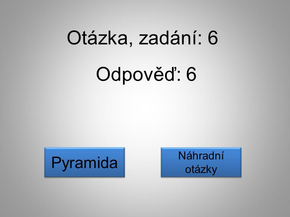 Otázka, zadání: 6 Odpověď: 6 Náhradní otázky Náhradní otázky Pyramida