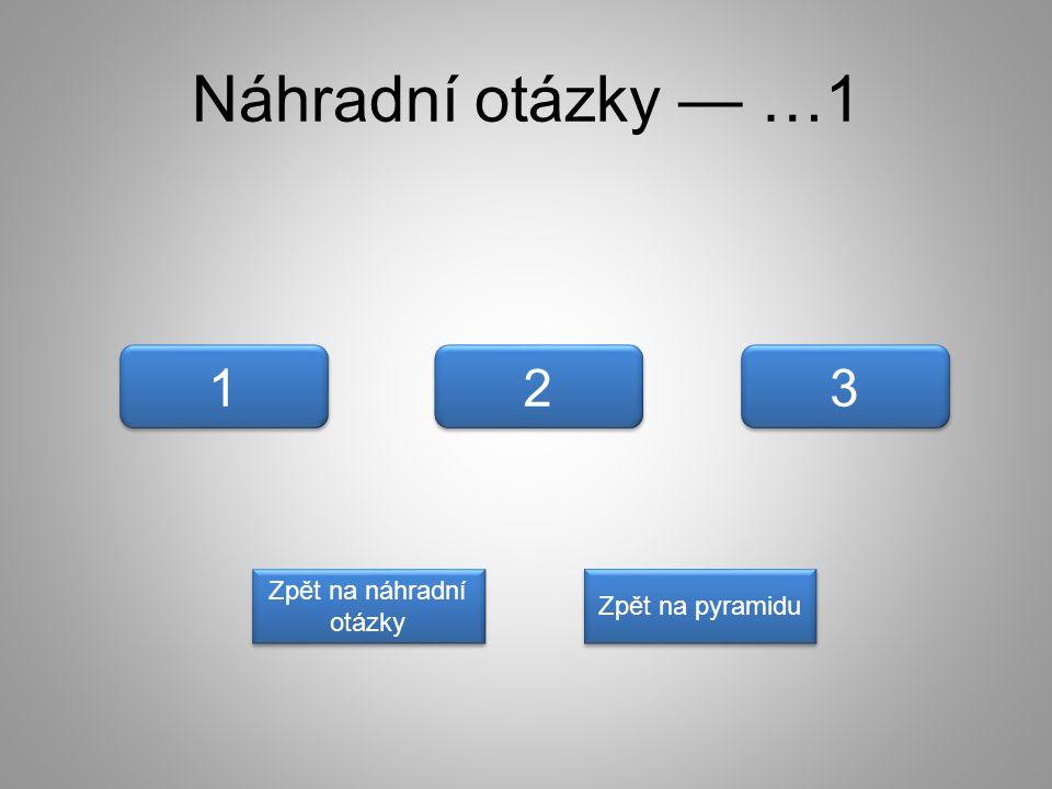 Náhradní otázky — …1 1 1 3 3 2 2 Zpět na náhradní otázky Zpět na náhradní otázky Zpět na pyramidu