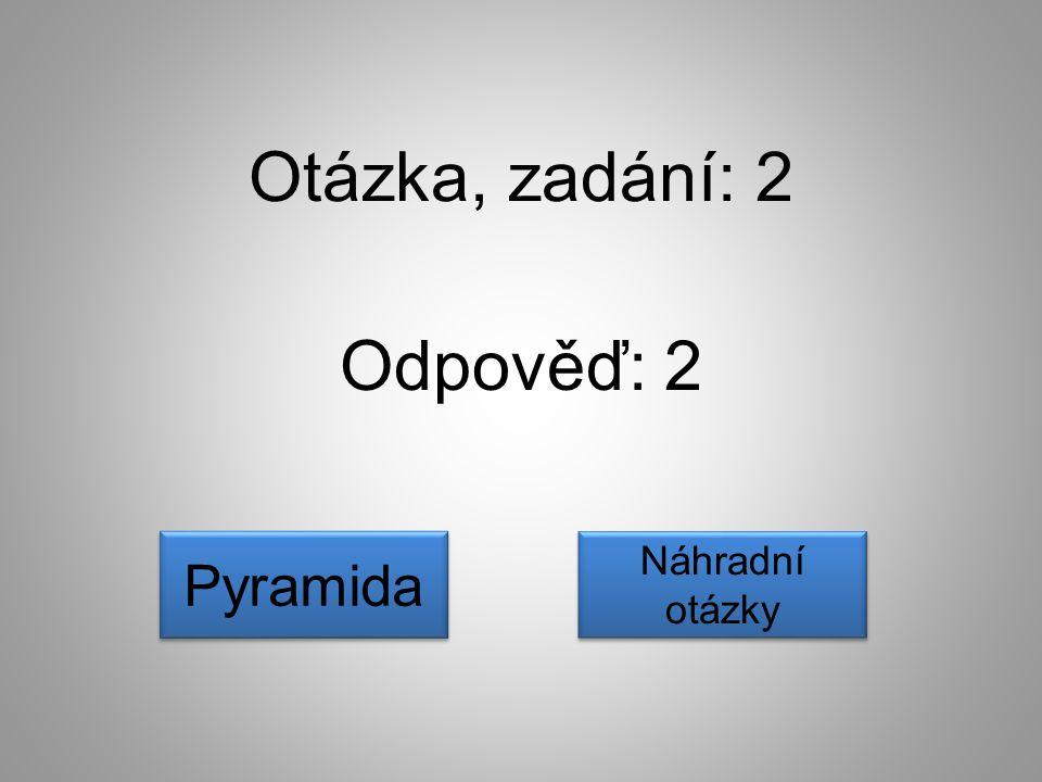 Odpověď: 2 Pyramida Náhradní otázky Náhradní otázky Otázka, zadání: 2