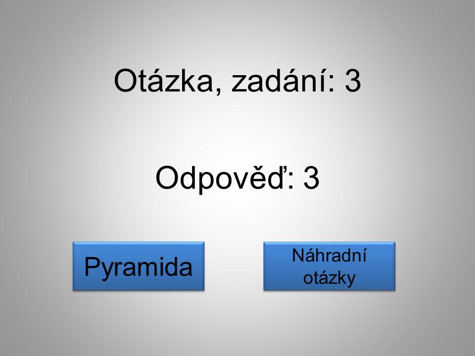 Otázka, zadání: 3 Odpověď: 3 Pyramida Náhradní otázky Náhradní otázky