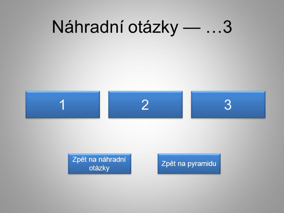 Náhradní otázky — …3 1 1 3 3 2 2 Zpět na náhradní otázky Zpět na náhradní otázky Zpět na pyramidu