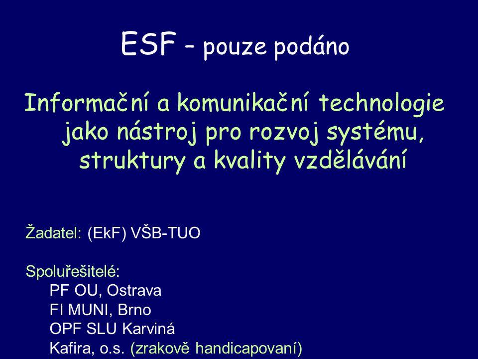 ESF – pouze podáno Informační a komunikační technologie jako nástroj pro rozvoj systému, struktury a kvality vzdělávání Žadatel: (EkF) VŠB-TUO Spoluřešitelé: PF OU, Ostrava FI MUNI, Brno OPF SLU Karviná Kafira, o.s.