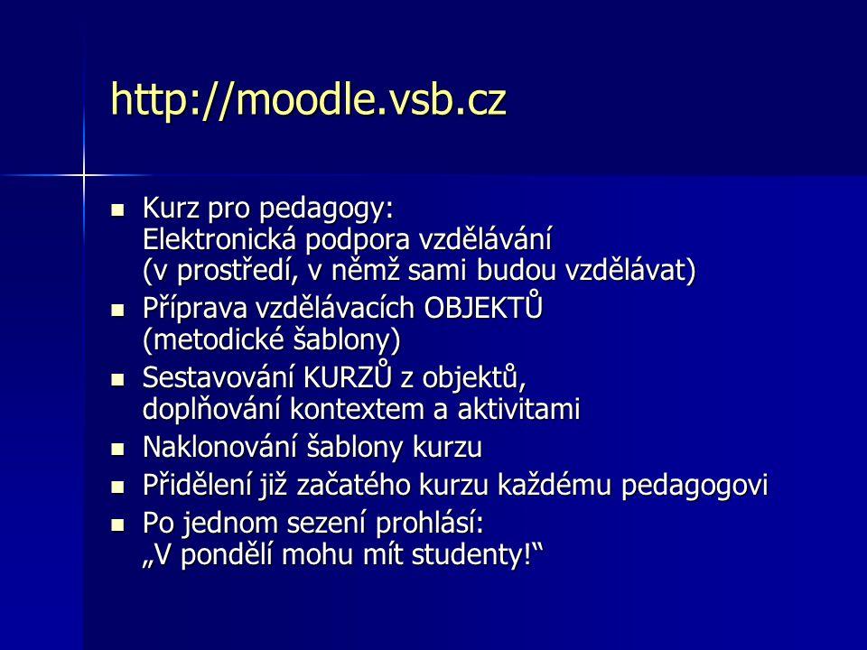 """http://moodle.vsb.cz Kurz pro pedagogy: Elektronická podpora vzdělávání (v prostředí, v němž sami budou vzdělávat) Kurz pro pedagogy: Elektronická podpora vzdělávání (v prostředí, v němž sami budou vzdělávat) Příprava vzdělávacích OBJEKTŮ (metodické šablony) Příprava vzdělávacích OBJEKTŮ (metodické šablony) Sestavování KURZŮ z objektů, doplňování kontextem a aktivitami Sestavování KURZŮ z objektů, doplňování kontextem a aktivitami Naklonování šablony kurzu Naklonování šablony kurzu Přidělení již začatého kurzu každému pedagogovi Přidělení již začatého kurzu každému pedagogovi Po jednom sezení prohlásí: """"V pondělí mohu mít studenty! Po jednom sezení prohlásí: """"V pondělí mohu mít studenty!"""