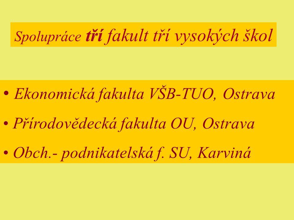 Spolupráce tří fakult tří vysokých škol Ekonomická fakulta VŠB-TUO, Ostrava Přírodovědecká fakulta OU, Ostrava Obch.- podnikatelská f.