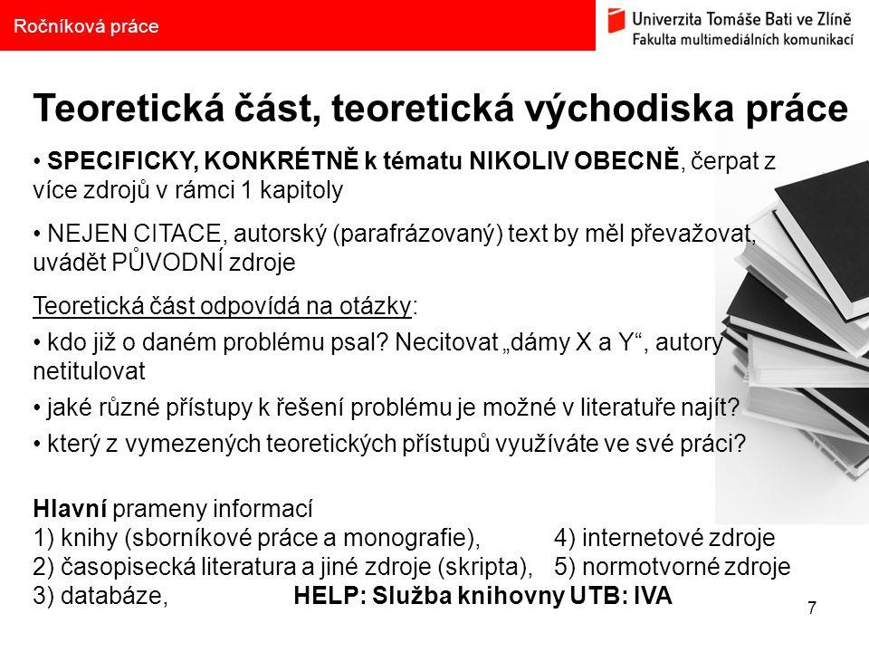 7 Ročníková práce Teoretická část, teoretická východiska práce SPECIFICKY, KONKRÉTNĚ k tématu NIKOLIV OBECNĚ, čerpat z více zdrojů v rámci 1 kapitoly NEJEN CITACE, autorský (parafrázovaný) text by měl převažovat, uvádět PŮVODNÍ zdroje Teoretická část odpovídá na otázky: kdo již o daném problému psal.
