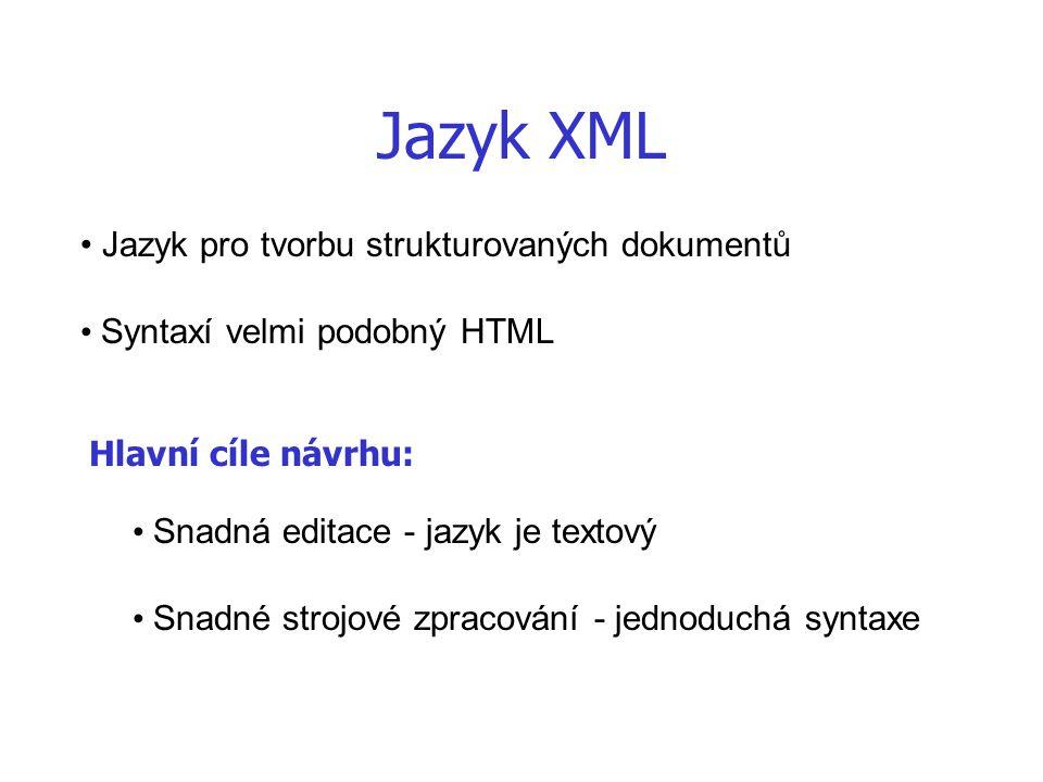 Jazyk XML Jazyk pro tvorbu strukturovaných dokumentů Syntaxí velmi podobný HTML Hlavní cíle návrhu: Snadná editace - jazyk je textový Snadné strojové