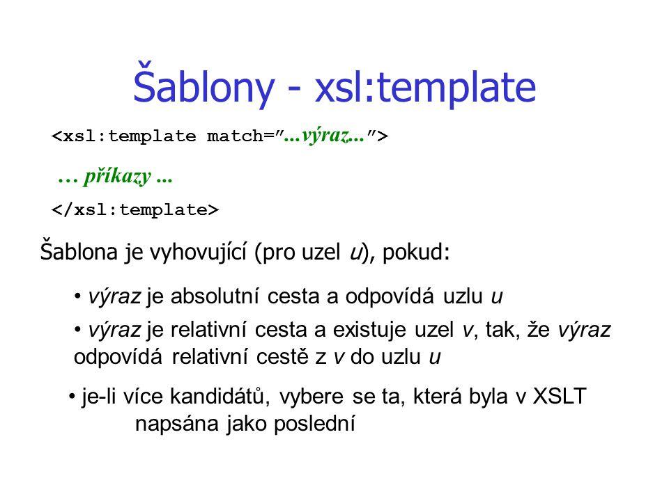 Šablony - xsl:template … příkazy... Šablona je vyhovující (pro uzel u), pokud: výraz je absolutní cesta a odpovídá uzlu u výraz je relativní cesta a e