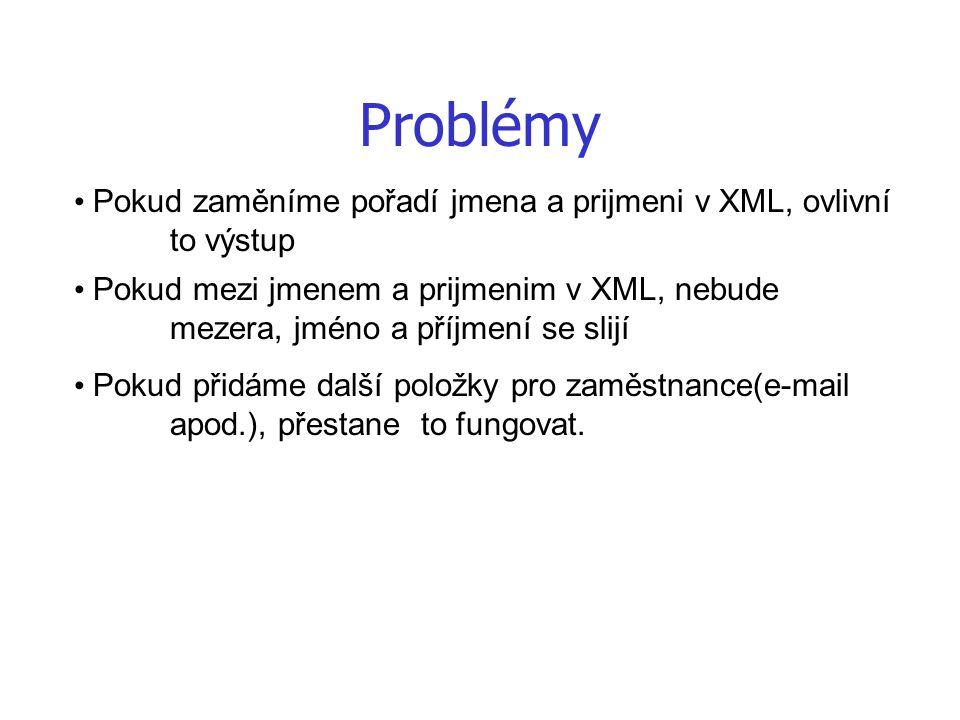 Problémy Pokud zaměníme pořadí jmena a prijmeni v XML, ovlivní to výstup Pokud mezi jmenem a prijmenim v XML, nebude mezera, jméno a příjmení se slijí Pokud přidáme další položky pro zaměstnance(e-mail apod.), přestane to fungovat.