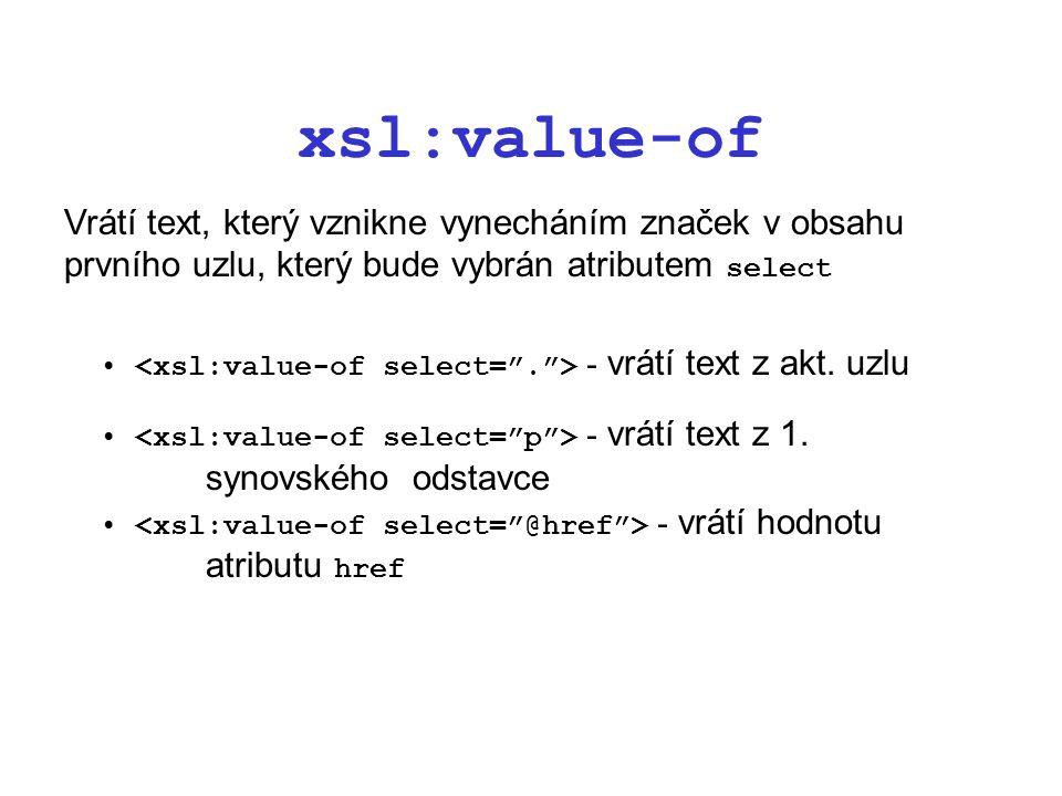 xsl:value-of Vrátí text, který vznikne vynecháním značek v obsahu prvního uzlu, který bude vybrán atributem select - vrátí text z akt.