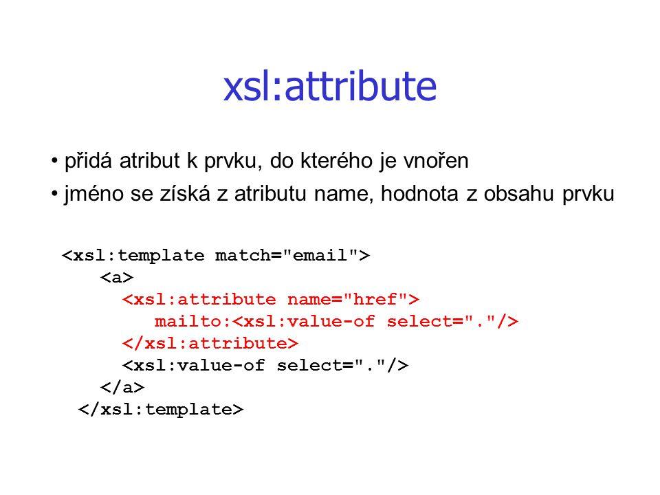 xsl:attribute přidá atribut k prvku, do kterého je vnořen jméno se získá z atributu name, hodnota z obsahu prvku mailto: